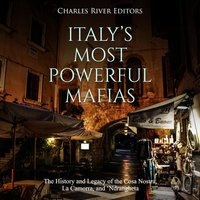 Italy's Most Powerful Mafias: The History and Legacy of the Cosa Nostra, La Camorra, and 'Ndrangheta - Charles River Editors