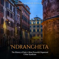 'Ndrangheta: The History of Italy's Most Powerful Organized Crime Syndicate - Charles River Editors