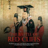 The Battle of Red Cliffs: The History and Legacy of the Decisive Battle Fought Near the Start of Ancient China's Three Kingdoms Period - Charles River Editors