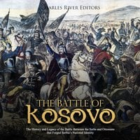 The Battle of Kosovo: The History and Legacy of the Battle Between the Serbs and Ottomans that Forged Serbia's National Identity - Charles River Editors