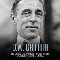 D.W. Griffith: The Life and Legacy of the Hollywood Director Who Made The Birth of a Nation - Charles River Editors