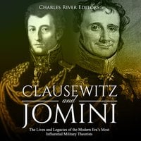 Clausewitz and Jomini: The Lives and Legacies of the Modern Era's Most Influential Military Theorists - Charles River Editors