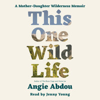 This One Wild Life: A Mother-Daughter Wilderness Memoir - Angie Abdou