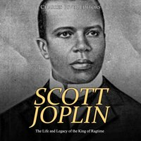 Scott Joplin: The Life and Legacy of the King of Ragtime - Charles River Editors