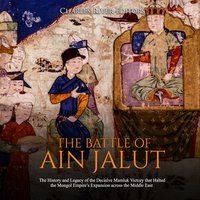 The Battle of Ain Jalut: The History and Legacy of the Decisive Mamluk Victory that Halted the Mongol Empire's Expansion across the Middle East - Charles River Editors