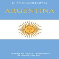 Argentina: The History and Legacy of the Nation from the Colonial Era to Today - Charles River Editors