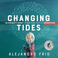 Changing Tides: An Ecologist's Journey to Make Peace with the Anthropocene - Alejandro Frid