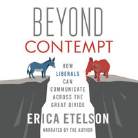 Beyond Contempt: How Liberals Can Communicate Across the Great Divide - Erica Etelson