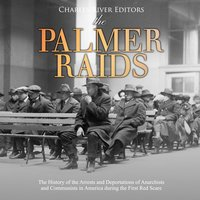 The Palmer Raids: The History of the Arrests and Deportations of Anarchists and Communists in America during the First Red Scare - Charles River Editors