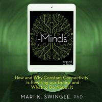 i-Minds - 2nd edition : How and Why Constant Connectivity is Rewiring Our Brains and What to Do About it - Mari Swingle