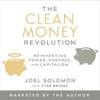 The Clean Money Revolution : Reinventing Power, Purpose and Capitalism - Joel Solomon