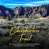 The Chisholm Trail: The History and Legacy of 19th Century America's Most Famous Cattle Drive Route - Charles River Editors