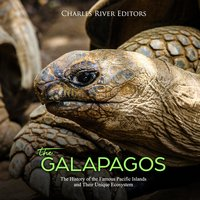 The Galápagos: The History of the Famous Pacific Islands and Their Unique Ecosystem - Charles River Editors
