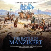 The Battle of Manzikert: The History and Legacy of the Seljuk Turks' Decisive Victory over the Byzantine Empire - Charles River Editors