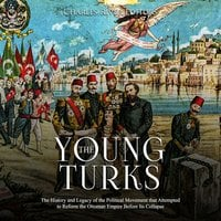 The Young Turks: The History and Legacy of the Political Movement that Attempted to Reform the Ottoman Empire Before Its Collapse - Charles River Editors