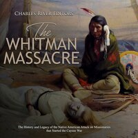 The Whitman Massacre: The History and Legacy of the Native American Attack on Missionaries that Started the Cayuse War - Charles River Editors