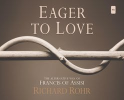Eager to Love: The Alternative Way of Francis of Assisi - O.F.M. Richard Rohr