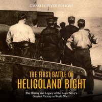 The First Battle of Heligoland Bight: The History and Legacy of the Royal Navy's Greatest Victory in World War I - Charles River Editors