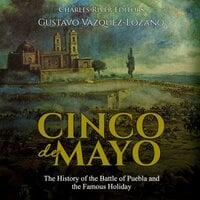Cinco de Mayo: The History of the Battle of Puebla and the Famous Holiday - Charles River Editors