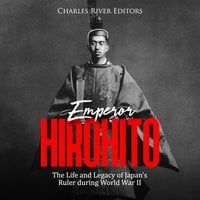 Emperor Hirohito: The Life and Legacy of Japan's Ruler during World War II - Charles River Editors