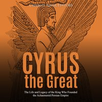 Cyrus the Great: The Life and Legacy of the King Who Founded the Achaemenid Persian Empire - Charles River Editors