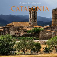 Catalonia: The History and Legacy of Spain's Most Famous Autonomous Community - Charles River Editors