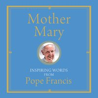 Mother Mary: Inspiring Words from Pope Francis - Pope Francis, Alicia von Stamwitz