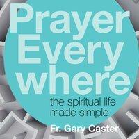 Prayer Everywhere: The Spiritual Life Made Simple - Fr. Gary Caster