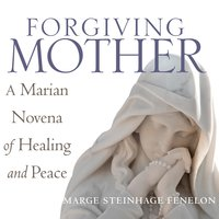 Forgiving Mother: A Marian Novena of Healing and Peace - Marge Steinhage Fenelon
