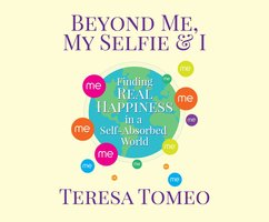 Beyond Me, My Selfie and I: Finding Real Happiness in a Self-Absorbed World - Teresa Tomeo