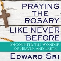 Praying the Rosary Like Never Before: Encounter the Wonder of Heaven and Earth - Edward Sri