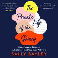 The Private Life of the Diary: From Pepys to Tweets: A History of the Diary as an Art Form - Sally Bayley