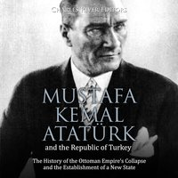 Mustafa Kemal Atatürk and the Republic of Turkey: The History of the Ottoman Empire's Collapse and the Establishment of a New State - Charles River Editors