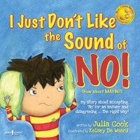 """I Just Don't Like the Sound of No! - My Story About Accepting 'no"""" for an Answer and Disagreeing the Right Way! - Julia Cook"""