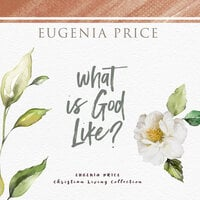 What Is God Like? - Eugenia Price