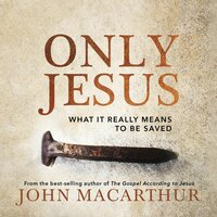 Only Jesus - What It Really Means to Be Saved - John F. MacArthur
