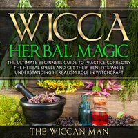 Wicca Herbal Magic: The Ultimate Beginners Guide To Practice correctly the herbal spells and get their benefits while understanding Herbalism Role in Witchcraft - The Wiccan Man