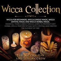 Wicca Collection: Wicca for Beginners,Wicca Crystal Magic, Wicca Herbal Magic and Wicca Candle Magic. Know All There Is about Wicca. Learn to Properly Cast Herbal Spells, Perform Rituals with Crystals and Master the Element of Fire! - Serena Crow, The Wiccan Man