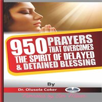 950 Prayers That Overcome The Spirit Of Delayed And Detained Blessings - Dr. Olusola Coker