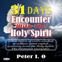 31 Days Encounter With The Holy Spirit : Impartation Of God's Wisdom To Achieve Great Exploit. Learning From The Holy Spirit. - Peter I. O