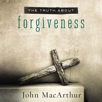 The Truth About Forgiveness - John F. MacArthur