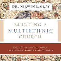 Building a Multiethnic Church - A Gospel Vision of Grace, Love, and Reconciliation in a Divided World - Derwin L. Gray
