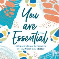 You Are Essential: 100 Inspirational Reminders of How Much You Matter