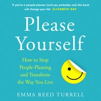 Please Yourself: How to Stop People-Pleasing and Transform the Way You Live - Emma Reed Turrell