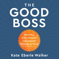 The Good Boss : 9 Ways Every Manager Can Support Women at Work - Kate Eberle Walker