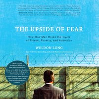 The Upside of Fear: How One Man Broke The Cycle of Prison, Poverty, and Addiction - Weldon Long
