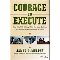 Courage to Execute : What Elite U.S. Military Units Can Teach Business About Leadership and Team Performance - James D. Murphy