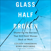 Glass Half-Broken : Shattering the Barriers That Still Hold Women Back at Work - Boris Groysberg, Colleen Ammerman