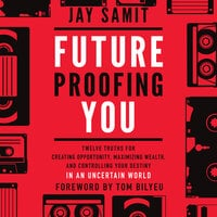 Future Proofing You : Twelve Truths for Creating Opportunity, Maximizing Wealth and Controlling your Destiny in an Uncertain World - Jay Samit