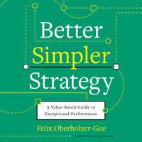Better, Simpler Strategy : A Value-Based Guide to Exceptional Performance - Felix Oberholzer-Gee